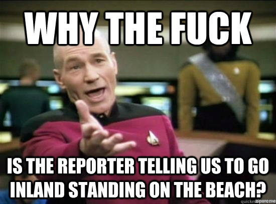 Why the fuck is the reporter telling us to go inland standing on the beach? - Why the fuck is the reporter telling us to go inland standing on the beach?  Annoyed Picard HD