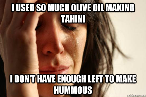 I used so much olive oil making tahini I don't have enough left to make hummous - I used so much olive oil making tahini I don't have enough left to make hummous  First World Problems