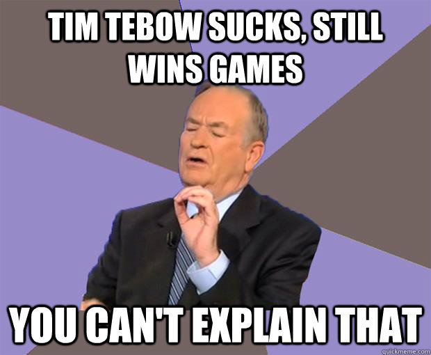 Tim Tebow Sucks, Still wins games You can't explain that