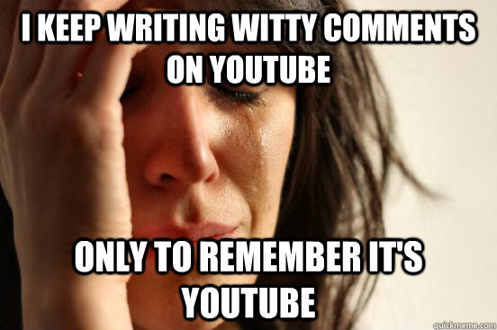I keep writing witty comments on youtube Only to remember it's youtube - I keep writing witty comments on youtube Only to remember it's youtube  First World Problems