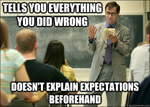 tells you everything you did wrong doesn't explain expectations beforehand - tells you everything you did wrong doesn't explain expectations beforehand  Scumbag College Professor