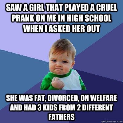 saw a girl that played a cruel prank on me in high school when i asked her out she was fat, divorced, on welfare and had 3 kids from 2 different fathers - saw a girl that played a cruel prank on me in high school when i asked her out she was fat, divorced, on welfare and had 3 kids from 2 different fathers  Success Kid