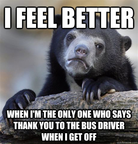 I feel better When I'm the only one who says thank you to the bus driver when I get off - I feel better When I'm the only one who says thank you to the bus driver when I get off  Confession Bear