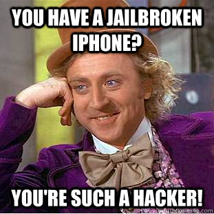 You have a jailbroken iphone? You're such a hacker! - You have a jailbroken iphone? You're such a hacker!  Creepy Wonka