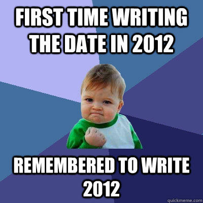 first time writing the date in 2012 remembered to write 2012 - first time writing the date in 2012 remembered to write 2012  Success Kid