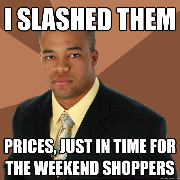 I slashed them prices, just in time for the weekend shoppers - I slashed them prices, just in time for the weekend shoppers  Successful Black Man