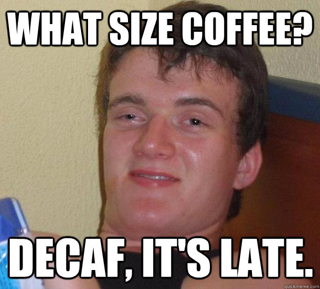 What size coffee? Decaf, it's late. - What size coffee? Decaf, it's late.  10 Guy