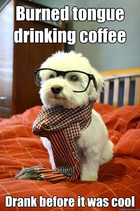 Burned tongue drinking coffee Drank before it was cool  - Burned tongue drinking coffee Drank before it was cool   Hipster Dog