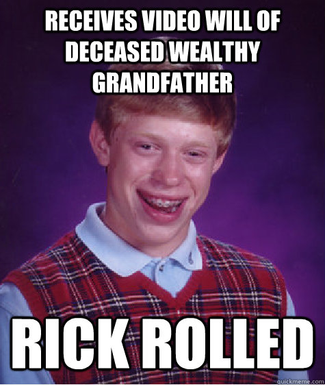 Receives video will of deceased wealthy grandfather Rick Rolled  Bad Luck Brian
