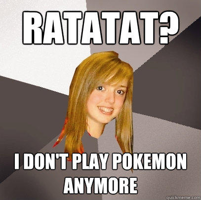 RATATAT? I don't play Pokemon anymore - RATATAT? I don't play Pokemon anymore  Musically Oblivious 8th Grader