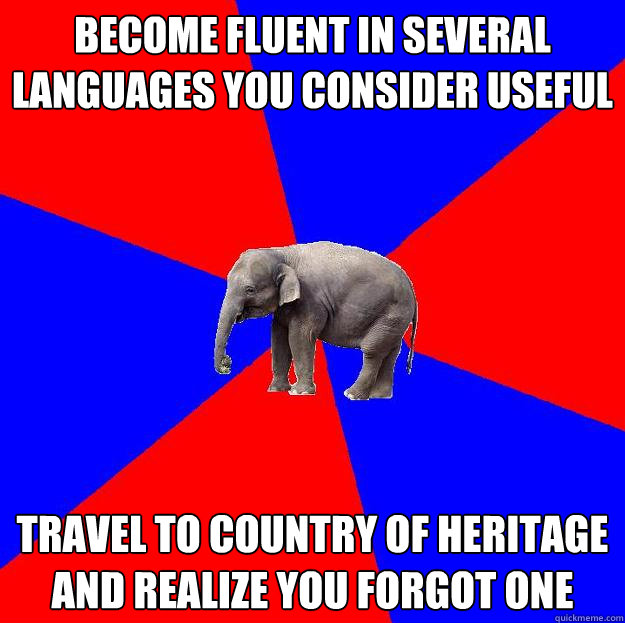 become fluent in several languages you consider useful travel to country of heritage and realize you forgot one  Foreign language elephant