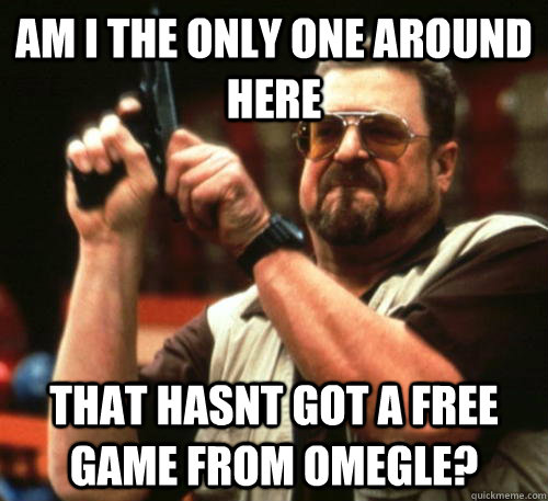Am i the only one around here that hasnt got a free game from Omegle? - Am i the only one around here that hasnt got a free game from Omegle?  Am I The Only One Around Here