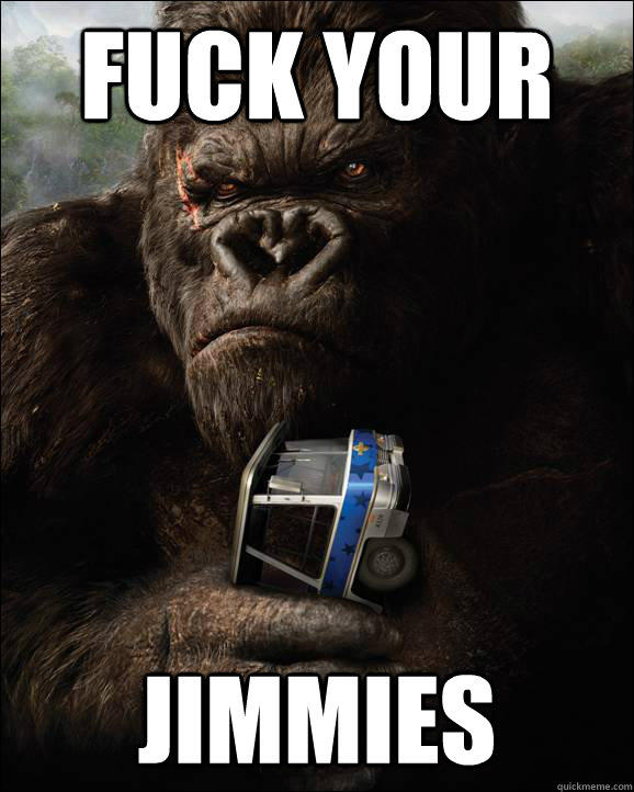 fuck your jimmies - fuck your jimmies  King Kong