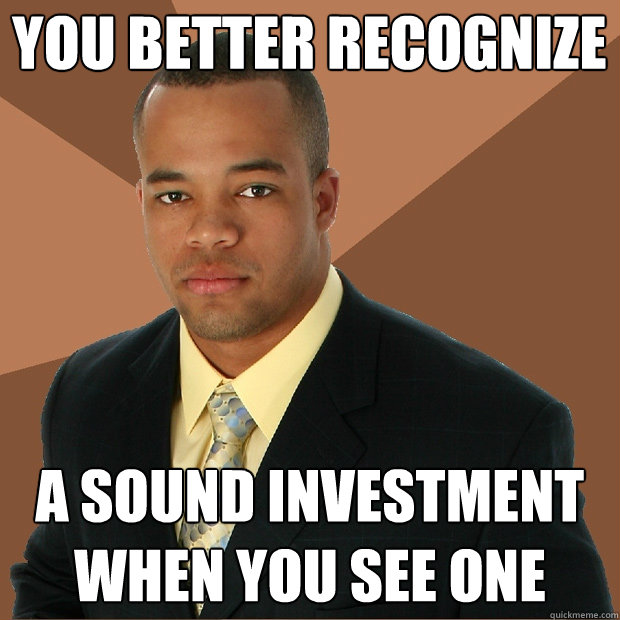 You better Recognize a sound investment when you see one - You better Recognize a sound investment when you see one  Successful Black Man
