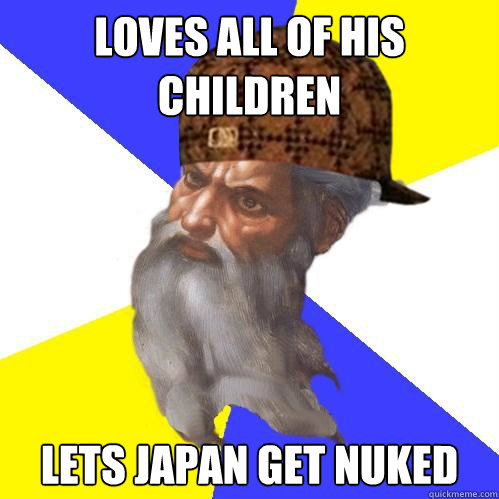 Loves all of his children lets japan get nuked - Loves all of his children lets japan get nuked  Scumbag God is an SBF