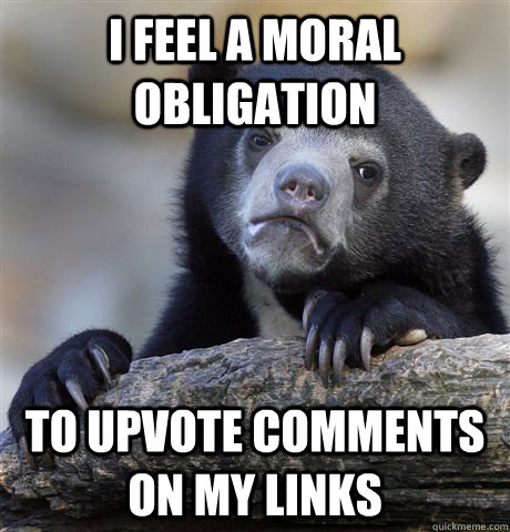 I feel a moral obligation to upvote comments on my links - I feel a moral obligation to upvote comments on my links  Confession Bear