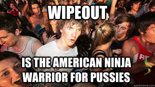 Wipeout is the american ninja warrior for pussies - Wipeout is the american ninja warrior for pussies  Sudden Clarity Clarence