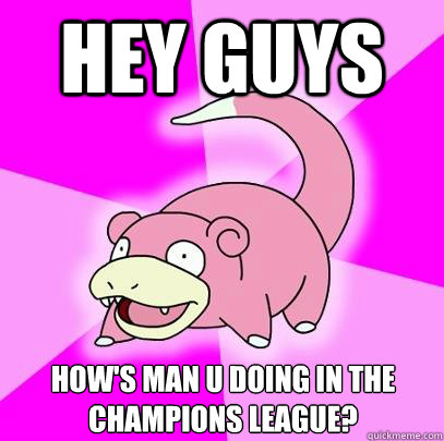 Hey guys How's Man U doing in the Champions League? - Hey guys How's Man U doing in the Champions League?  Slowpoke