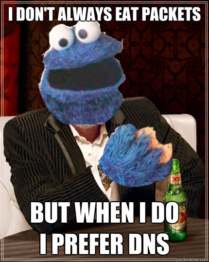 I don't always eat packets but when i do i prefer DNS  The Most Interesting Cookie Monster In The World