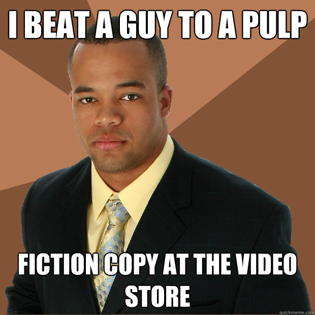 i beat a guy to a pulp fiction copy at the video store - i beat a guy to a pulp fiction copy at the video store  Successful Black Man