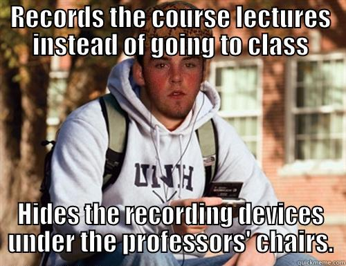 RECORDS THE COURSE LECTURES INSTEAD OF GOING TO CLASS HIDES THE RECORDING DEVICES UNDER THE PROFESSORS' CHAIRS. Scumbag College Freshman