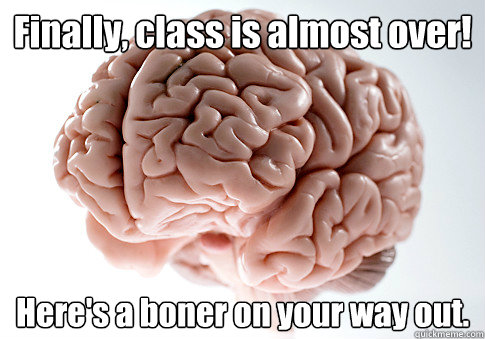 Finally, class is almost over! Here's a boner on your way out.   - Finally, class is almost over! Here's a boner on your way out.    Scumbag Brain