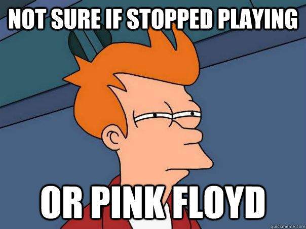 Not sure if stopped playing Or pink floyd - Not sure if stopped playing Or pink floyd  Futurama Fry