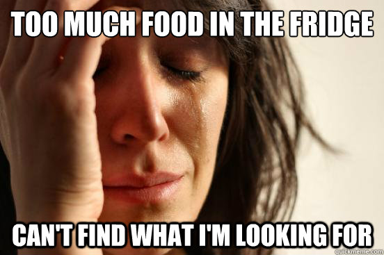 too much food in the fridge Can't find what i'm looking for - too much food in the fridge Can't find what i'm looking for  First World Problems