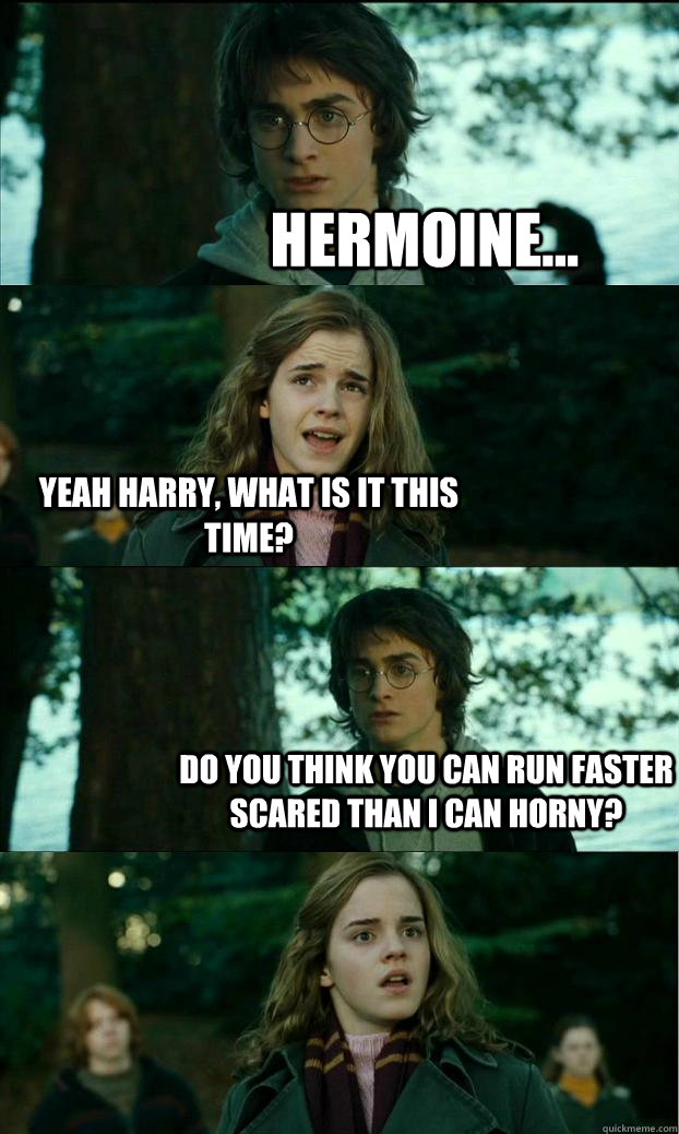 hermoine... yeah harry, what is it this time? do you think you can run faster scared than i can horny? - hermoine... yeah harry, what is it this time? do you think you can run faster scared than i can horny?  Horny Harry