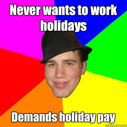 Never wants to work holidays Demands holiday pay