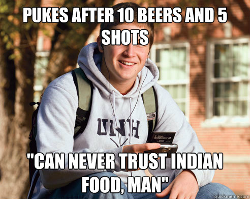 Pukes after 10 beers and 5 shots ''Can never trust indian food, man'' - Pukes after 10 beers and 5 shots ''Can never trust indian food, man''  College Freshman