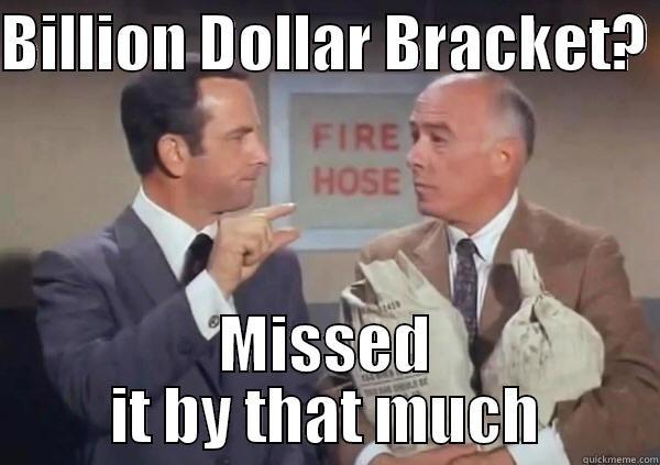 3afef7a1291 missed it by that much - BILLION DOLLAR BRACKET? MISSED IT BY THAT MUCH Misc