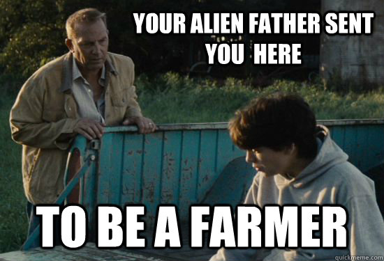 Your alien father sent you  here To be a farmer - Your alien father sent you  here To be a farmer  Pa Kent Is A Dick
