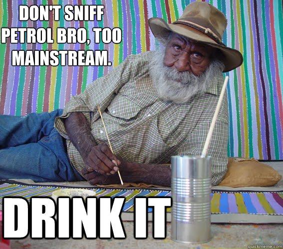 Don't sniff petrol bro, too mainstream.  DRINK IT - Don't sniff petrol bro, too mainstream.  DRINK IT  Hipster Aboriginal