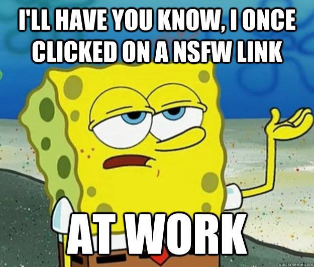 I'll have you know, I once clicked on a nsfw link at work - I'll have you know, I once clicked on a nsfw link at work  Tough Spongebob