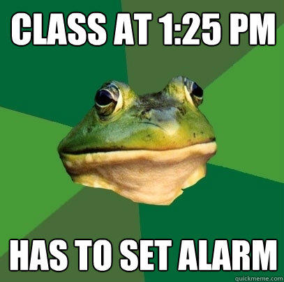 Class at 1:25 pm has to set alarm - Class at 1:25 pm has to set alarm  Foul Bachelor Frog