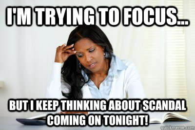 I'm trying to focus... but I keep thinking about scandal coming on tonight!  Scandal