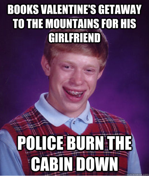 Books Valentine's getaway to the mountains for his girlfriend Police burn the cabin down - Books Valentine's getaway to the mountains for his girlfriend Police burn the cabin down  Bad Luck Brian