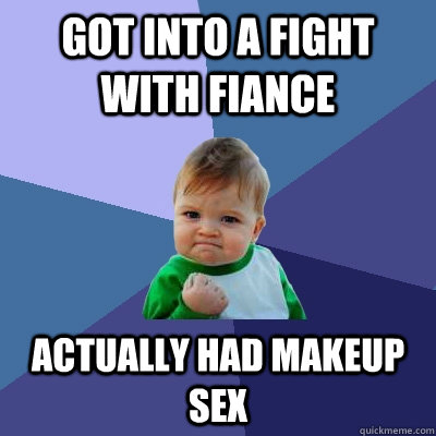 GOT INTO A FIGHT WITH FIANCE ACTUALLY HAD MAKEUP SEX - GOT INTO A FIGHT WITH FIANCE ACTUALLY HAD MAKEUP SEX  Success Kid