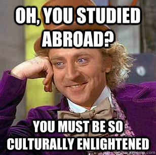 Oh, you studied abroad? You must be so culturally enlightened  Condescending Wonka