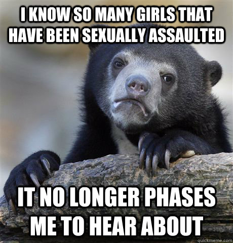 I know so many girls that have been sexually assaulted it no longer phases me to hear about - I know so many girls that have been sexually assaulted it no longer phases me to hear about  Confession Bear