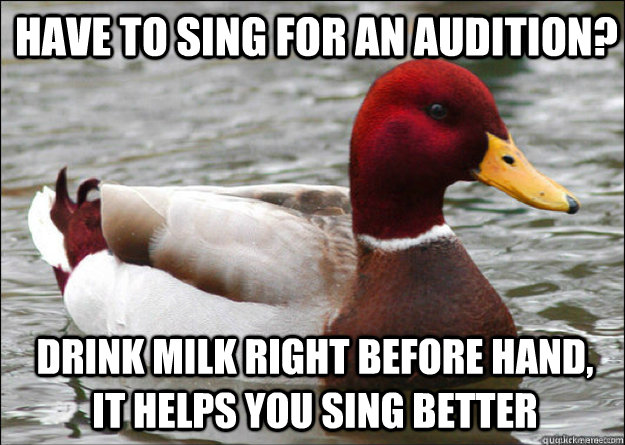 Have to sing for an audition? drink milk right before hand, it helps you sing better