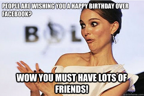 People are wishing you a Happy Birthday over Facebook? Wow you must have lots of friends!  Sarcastic Natalie Portman