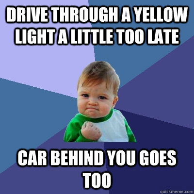 Drive through a yellow light a little too late Car behind you goes too - Drive through a yellow light a little too late Car behind you goes too  Success Kid