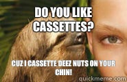 Do you like cassettes? Cuz I cassette deez nuts on your chin!