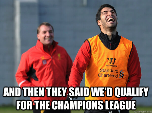 AND THEN THEY SAID WE'D QUALIFY FOR THE CHAMPIONS LEAGUE -  AND THEN THEY SAID WE'D QUALIFY FOR THE CHAMPIONS LEAGUE  Suarez