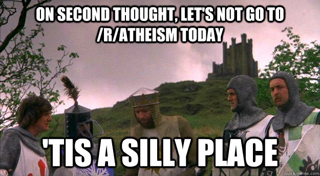 On second thought, let's not go to /r/Atheism today 'tis a silly place