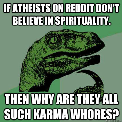 If atheists on Reddit don't believe in spirituality.    Then why are they all such karma whores? - If atheists on Reddit don't believe in spirituality.    Then why are they all such karma whores?  Philosoraptor