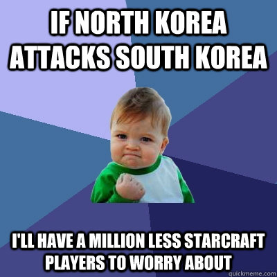 If north korea attacks south korea I'll have a million less starcraft players to worry about - If north korea attacks south korea I'll have a million less starcraft players to worry about  Success Kid