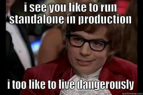 standalone in production - I SEE YOU LIKE TO RUN STANDALONE IN PRODUCTION I TOO LIKE TO LIVE DANGEROUSLY Dangerously - Austin Powers